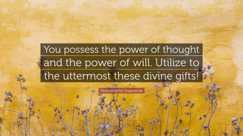 """Paramahansa Yogananda Quote: """"You possess the power of thought and the power of will. Utilize to the uttermost these divine gifts!"""""""
