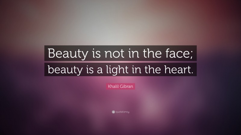 """Khalil Gibran Quote: """"Beauty is not in the face; beauty is a light in the heart."""""""