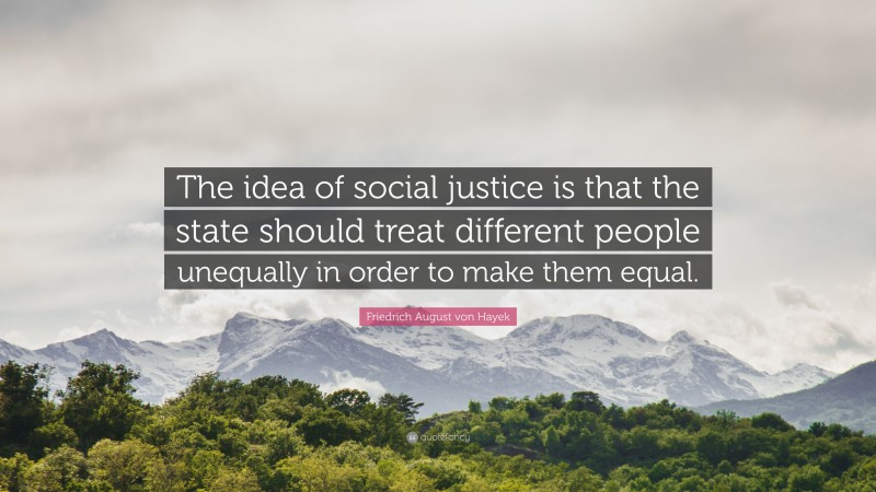 """Friedrich August von Hayek Quote: """"The idea of social justice is that the state should treat different people unequally in order to make them equal."""""""
