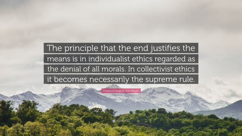 """Friedrich August von Hayek Quote: """"The principle that the end justifies the means is in individualist ethics regarded as the denial of all morals. In collectivist ethics it becomes necessarily the supreme rule."""""""