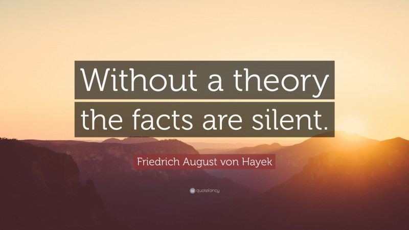 """Friedrich August von Hayek Quote: """"Without a theory the facts are silent."""""""
