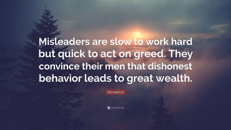 """Xenophon Quote: """"Misleaders are slow to work hard but quick to act on greed. They convince their men that dishonest behavior leads to great wealth."""""""