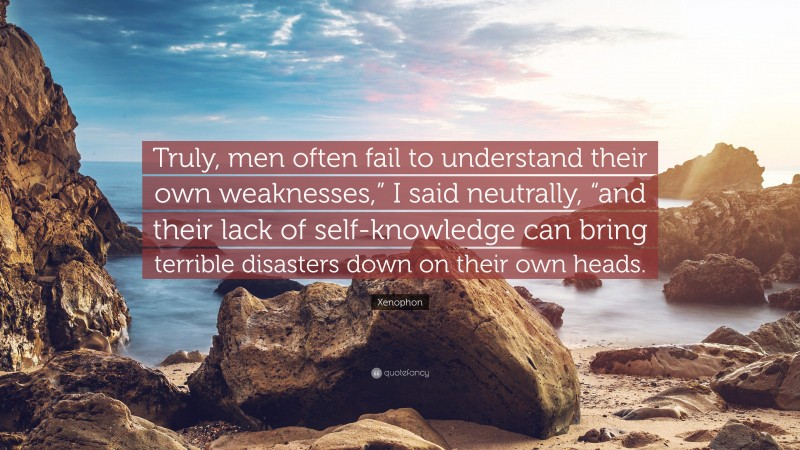 """Xenophon Quote: """"Truly, men often fail to understand their own weaknesses,"""" I said neutrally, """"and their lack of self-knowledge can bring terrible disasters down on their own heads."""""""