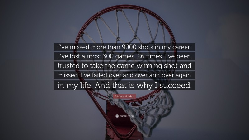 """Michael Jordan Quote: """"I've missed more than 9000 shots in my career. I've lost almost 300 games. 26 times, I've been trusted to take the game winning shot and missed. I've failed over and over and over again in my life. And that is why I succeed."""""""