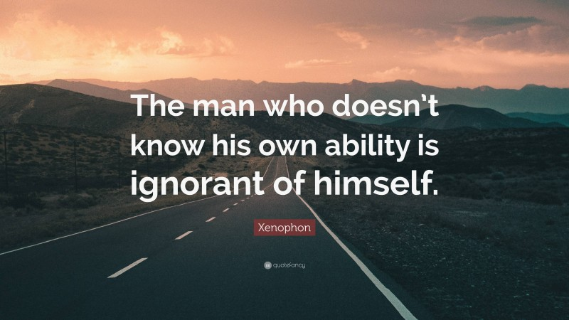 """Xenophon Quote: """"The man who doesn't know his own ability is ignorant of himself."""""""