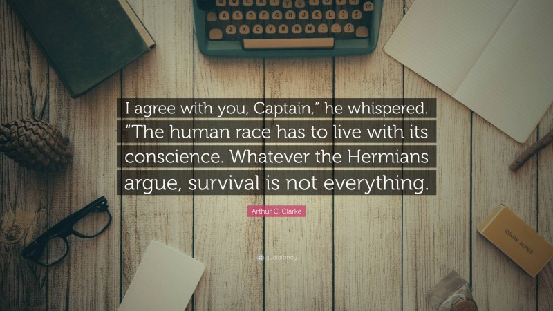 """Arthur C. Clarke Quote: """"I agree with you, Captain,"""" he whispered. """"The human race has to live with its conscience. Whatever the Hermians argue, survival is not everything."""""""
