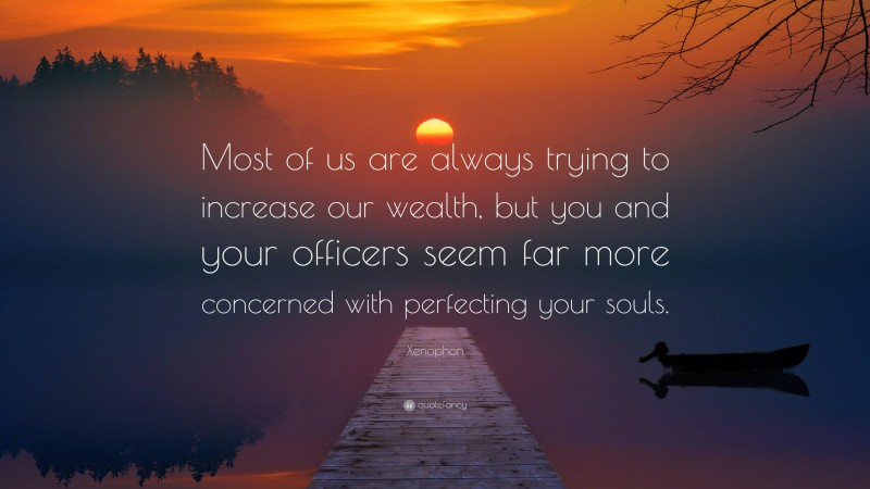 """Xenophon Quote: """"Most of us are always trying to increase our wealth, but you and your officers seem far more concerned with perfecting your souls."""""""