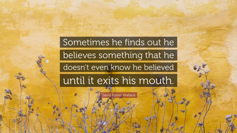"""David Foster Wallace Quote: """"Sometimes he finds out he believes something that he doesn't even know he believed until it exits his mouth."""""""