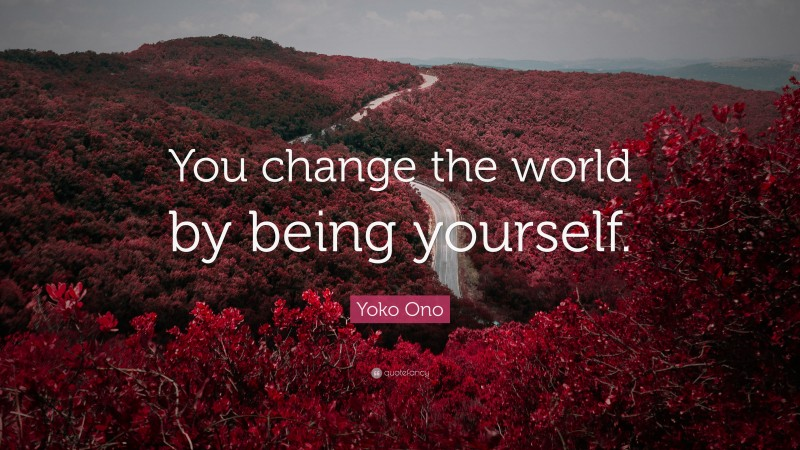 """Being Yourself Quotes: """"You change the world by being yourself."""" — Yoko Ono"""