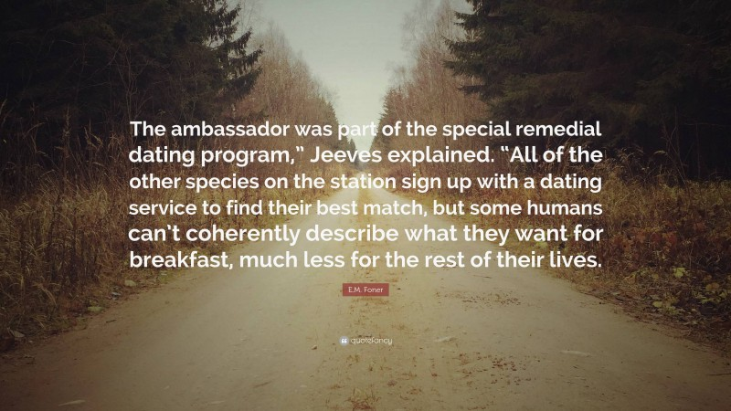 """E.M. Foner Quote: """"The ambassador was part of the special remedial dating program,"""" Jeeves explained. """"All of the other species on the station sign up with a dating service to find their best match, but some humans can't coherently describe what they want for breakfast, much less for the rest of their lives."""""""