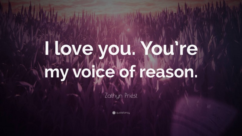 """Zathyn Priest Quote: """"I love you. You're my voice of reason."""""""