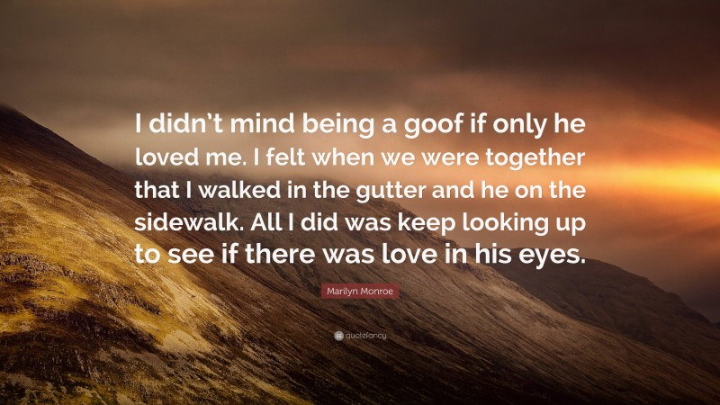 """Marilyn Monroe Quote: """"I didn't mind being a goof if only he loved me. I felt when we were together that I walked in the gutter and he on the sidewalk. All I did was keep looking up to see if there was love in his eyes."""""""