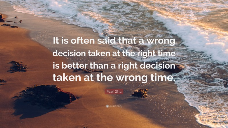 "Pearl Zhu Quote: ""It is often said that a wrong decision taken at the right time is better than a right decision taken at the wrong time."""