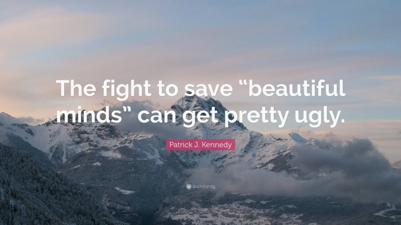 """Patrick J. Kennedy Quote: """"The fight to save """"beautiful minds"""" can get pretty ugly."""""""
