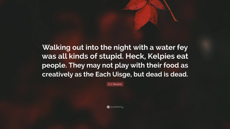 """E.J. Stevens Quote: """"Walking out into the night with a water fey was all kinds of stupid. Heck, Kelpies eat people. They may not play with their food as creatively as the Each Uisge, but dead is dead."""""""
