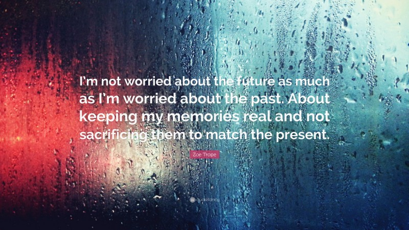 """Zoe Trope Quote: """"I'm not worried about the future as much as I'm worried about the past. About keeping my memories real and not sacrificing them to match the present."""""""