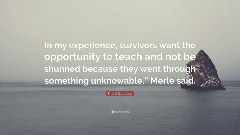 """Sheryl Sandberg Quote: """"In my experience, survivors want the opportunity to teach and not be shunned because they went through something unknowable,"""" Merle said."""""""
