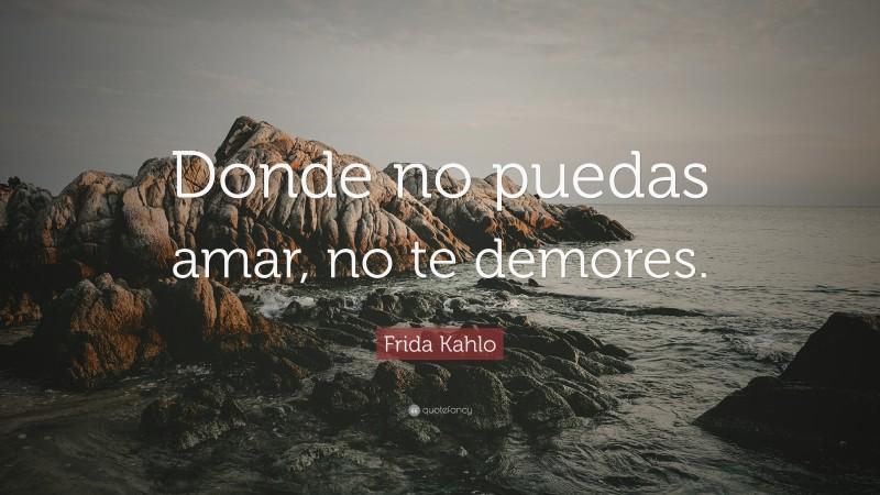 """Frida Kahlo Quote: """"Donde no puedas amar, no te demores."""""""