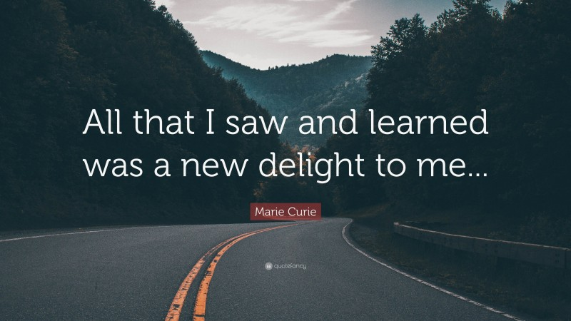 """Marie Curie Quote: """"All that I saw and learned was a new delight to me..."""""""