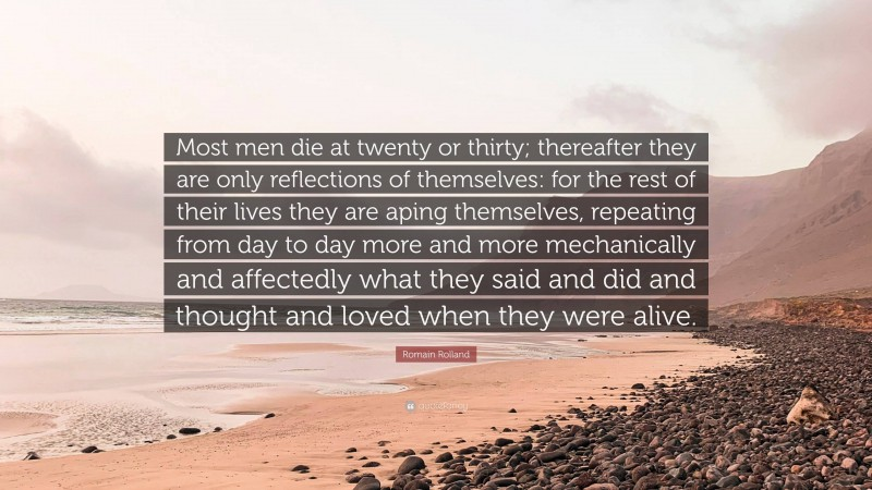 """Romain Rolland Quote: """"Most men die at twenty or thirty; thereafter they are only reflections of themselves: for the rest of their lives they are aping themselves, repeating from day to day more and more mechanically and affectedly what they said and did and thought and loved when they were alive."""""""