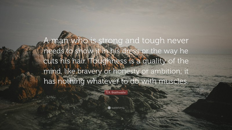 """E.R. Braithwaite Quote: """"A man who is strong and tough never needs to show it in his dress or the way he cuts his hair. Toughness is a quality of the mind, like bravery or honesty or ambition; it has nothing whatever to do with muscles."""""""