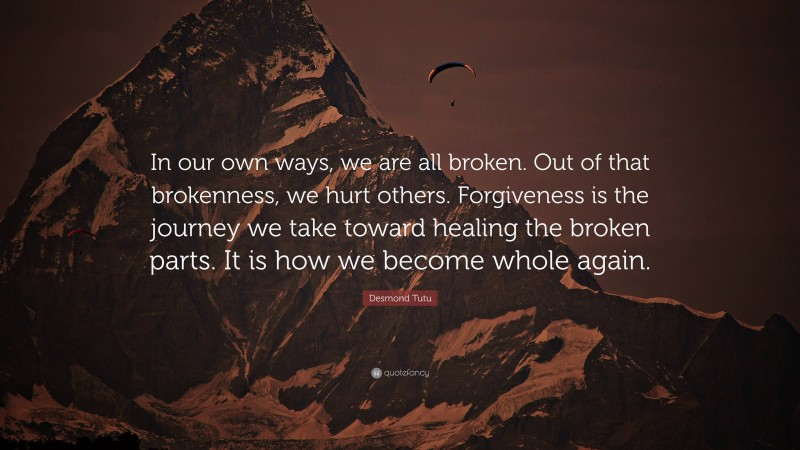 """Desmond Tutu Quote: """"In our own ways, we are all broken. Out of that brokenness, we hurt others. Forgiveness is the journey we take toward healing the broken parts. It is how we become whole again."""""""