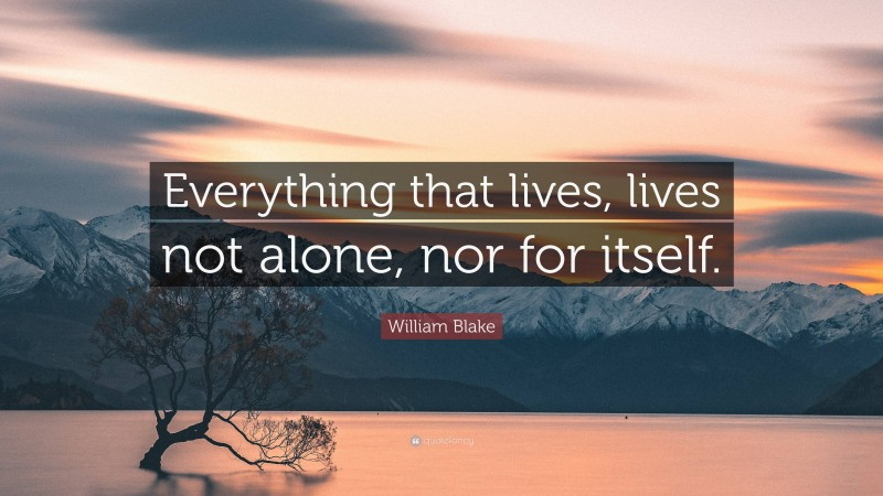 """William Blake Quote: """"Everything that lives, lives not alone, nor for itself."""""""