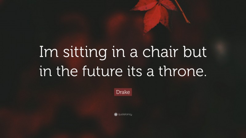 """Drake Quote: """"Im sitting in a chair but in the future its a throne."""""""
