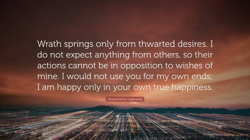 """Paramahansa Yogananda Quote: """"Wrath springs only from thwarted desires. I do not expect anything from others, so their actions cannot be in opposition to wishes of mine. I would not use you for my own ends; I am happy only in your own true happiness."""""""