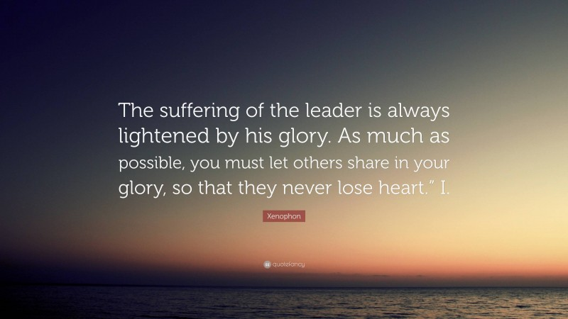 """Xenophon Quote: """"The suffering of the leader is always lightened by his glory. As much as possible, you must let others share in your glory, so that they never lose heart."""" I."""""""