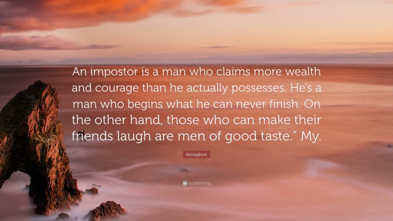 """Xenophon Quote: """"An impostor is a man who claims more wealth and courage than he actually possesses. He's a man who begins what he can never finish. On the other hand, those who can make their friends laugh are men of good taste."""" My."""""""