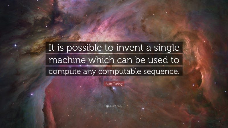 """Alan Turing Quote: """"It is possible to invent a single machine which can be used to compute any computable sequence."""""""
