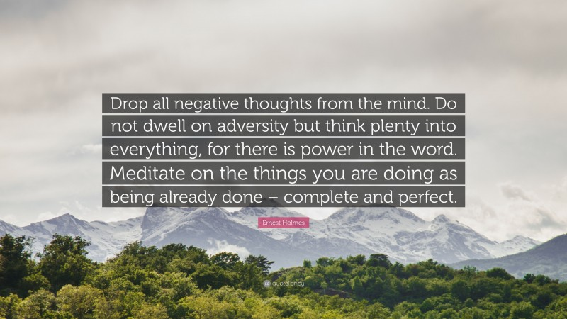 """Ernest Holmes Quote: """"Drop all negative thoughts from the mind. Do not dwell on adversity but think plenty into everything, for there is power in the word. Meditate on the things you are doing as being already done – complete and perfect."""""""