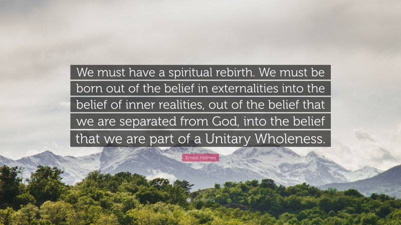 """Ernest Holmes Quote: """"We must have a spiritual rebirth. We must be born out of the belief in externalities into the belief of inner realities, out of the belief that we are separated from God, into the belief that we are part of a Unitary Wholeness."""""""