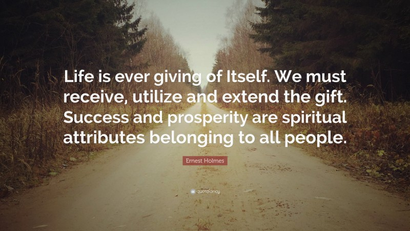 """Ernest Holmes Quote: """"Life is ever giving of Itself. We must receive, utilize and extend the gift. Success and prosperity are spiritual attributes belonging to all people."""""""