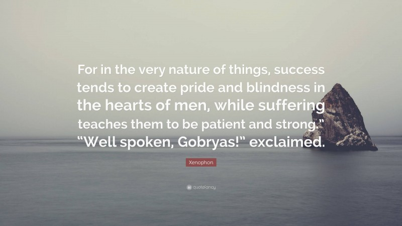 """Xenophon Quote: """"For in the very nature of things, success tends to create pride and blindness in the hearts of men, while suffering teaches them to be patient and strong."""" """"Well spoken, Gobryas!"""" exclaimed."""""""