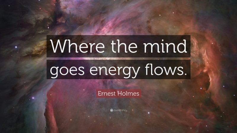 """Ernest Holmes Quote: """"Where the mind goes energy flows."""""""
