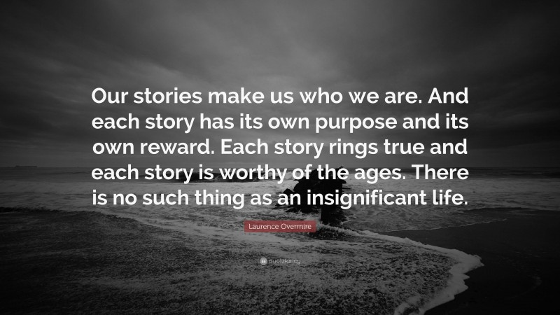 """Laurence Overmire Quote: """"Our stories make us who we are. And each story has its own purpose and its own reward. Each story rings true and each story is worthy of the ages. There is no such thing as an insignificant life."""""""