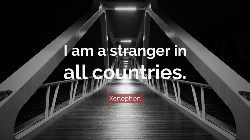 """Xenophon Quote: """"I am a stranger in all countries."""""""