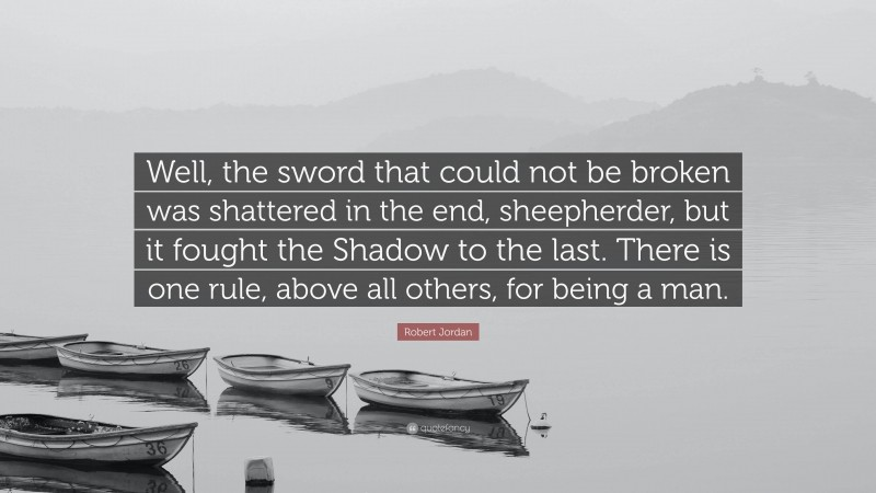 """Robert Jordan Quote: """"Well, the sword that could not be broken was shattered in the end, sheepherder, but it fought the Shadow to the last. There is one rule, above all others, for being a man."""""""