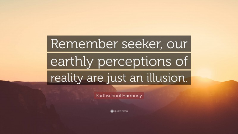 """Earthschool Harmony Quote: """"Remember seeker, our earthly perceptions of reality are just an illusion."""""""