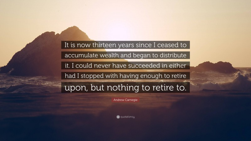 """Andrew Carnegie Quote: """"It is now thirteen years since I ceased to accumulate wealth and began to distribute it. I could never have succeeded in either had I stopped with having enough to retire upon, but nothing to retire to."""""""
