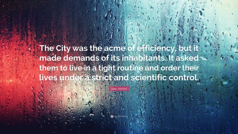 """Isaac Asimov Quote: """"The City was the acme of efficiency, but it made demands of its inhabitants. It asked them to live in a tight routine and order their lives under a strict and scientific control."""""""