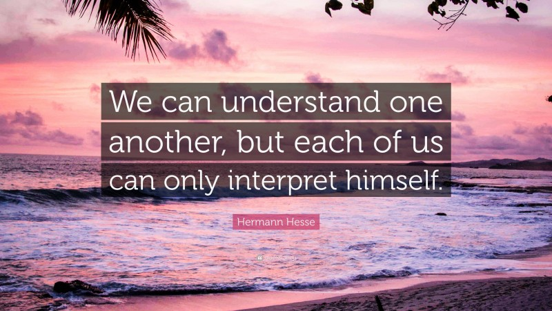 """Hermann Hesse Quote: """"We can understand one another, but each of us can only interpret himself."""""""