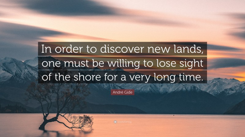 """André Gide Quote: """"In order to discover new lands, one must be willing to lose sight of the shore for a very long time."""""""