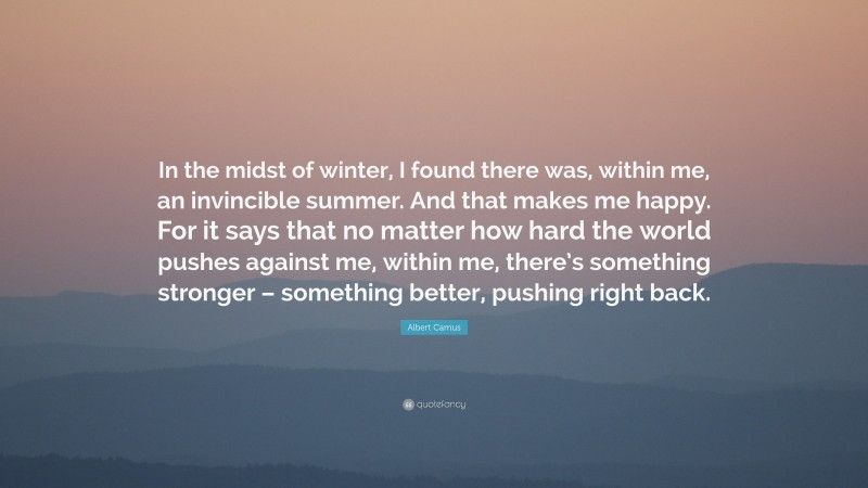 """Albert Camus Quote: """"In the midst of winter, I found there was, within me, an invincible summer. And that makes me happy. For it says that no matter how hard the world pushes against me, within me, there's something stronger – something better, pushing right back."""""""