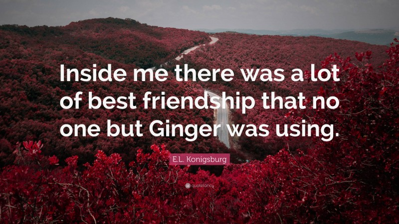 """E.L. Konigsburg Quote: """"Inside me there was a lot of best friendship that no one but Ginger was using."""""""