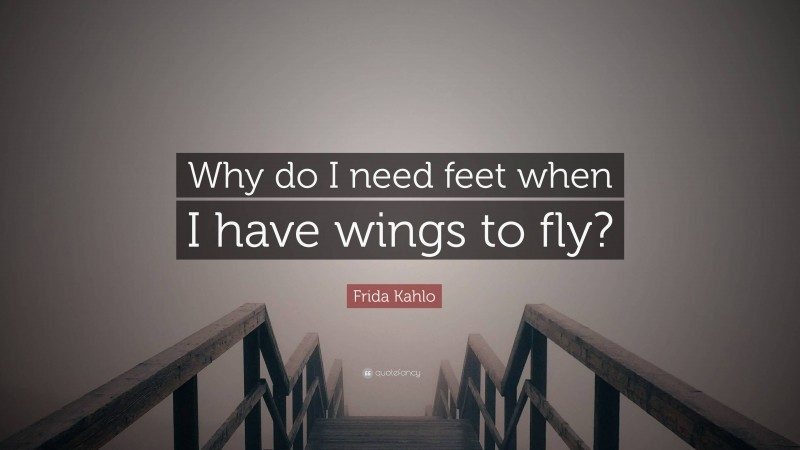 """Frida Kahlo Quote: """"Why do I need feet when I have wings to fly?"""""""