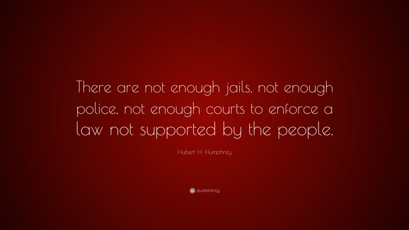 """Hubert H. Humphrey Quote: """"There are not enough jails, not enough police, not enough courts to enforce a law not supported by the people."""""""