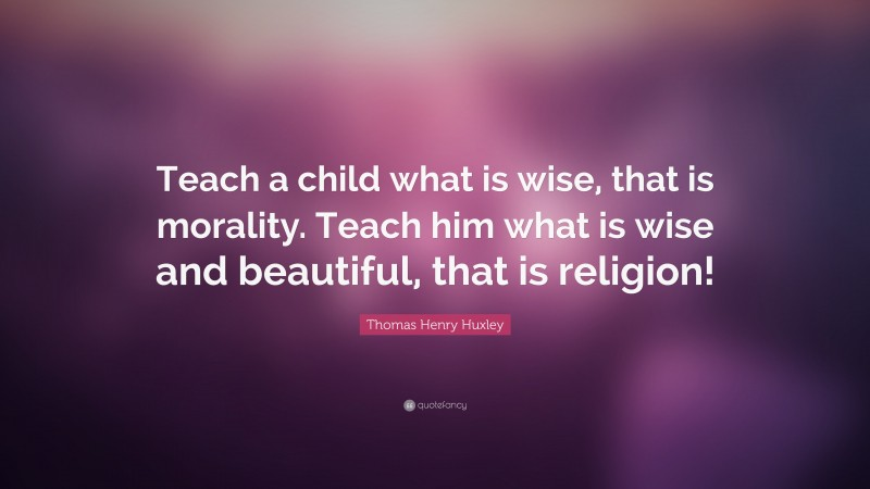 """Thomas Henry Huxley Quote: """"Teach a child what is wise, that is morality. Teach him what is wise and beautiful, that is religion!"""""""